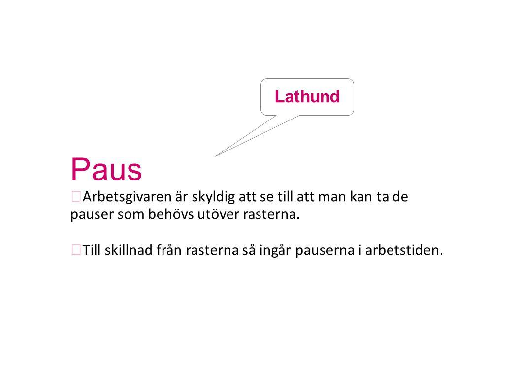 Paus  Arbetsgivaren är skyldig att se till att man kan ta de pauser som behövs utöver rasterna.  Till skillnad från rasterna så ingår pauserna i arb