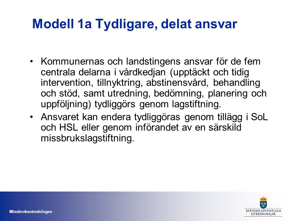 Missbruksutredningen Modell 1a Tydligare, delat ansvar Kommunernas och landstingens ansvar för de fem centrala delarna i vårdkedjan (upptäckt och tidi
