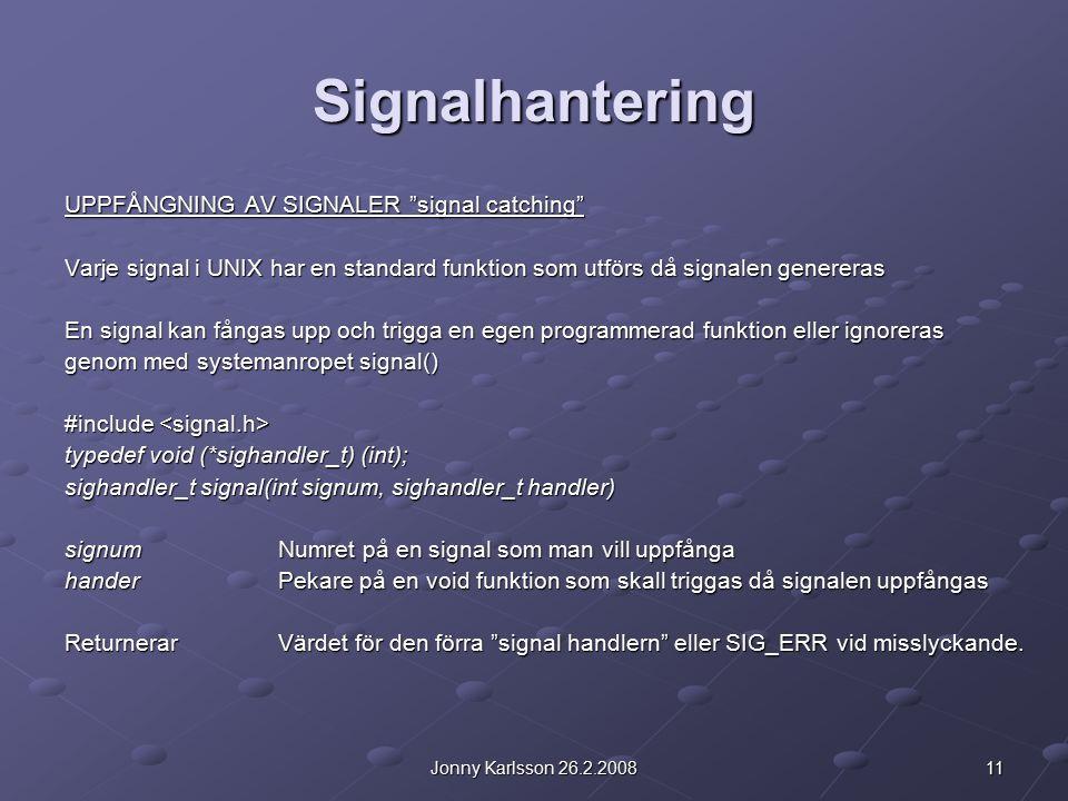 11Jonny Karlsson 26.2.2008 Signalhantering UPPFÅNGNING AV SIGNALER signal catching Varje signal i UNIX har en standard funktion som utförs då signalen genereras En signal kan fångas upp och trigga en egen programmerad funktion eller ignoreras genom med systemanropet signal() #include #include typedef void (*sighandler_t) (int); sighandler_t signal(int signum, sighandler_t handler) signumNumret på en signal som man vill uppfånga handerPekare på en void funktion som skall triggas då signalen uppfångas ReturnerarVärdet för den förra signal handlern eller SIG_ERR vid misslyckande.