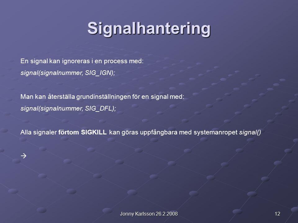 12Jonny Karlsson 26.2.2008 Signalhantering En signal kan ignoreras i en process med: signal(signalnummer, SIG_IGN); Man kan återställa grundinställningen för en signal med: signal(signalnummer, SIG_DFL); Alla signaler förtom SIGKILL kan göras uppfångbara med systemanropet signal() 