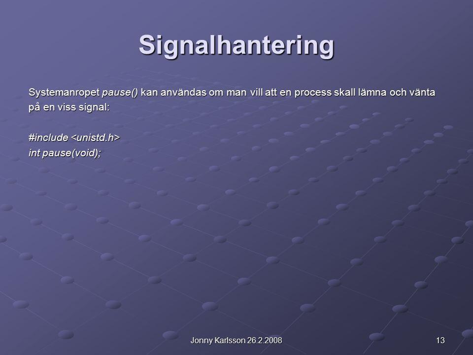 13Jonny Karlsson 26.2.2008 Signalhantering Systemanropet pause() kan användas om man vill att en process skall lämna och vänta på en viss signal: #include #include int pause(void);