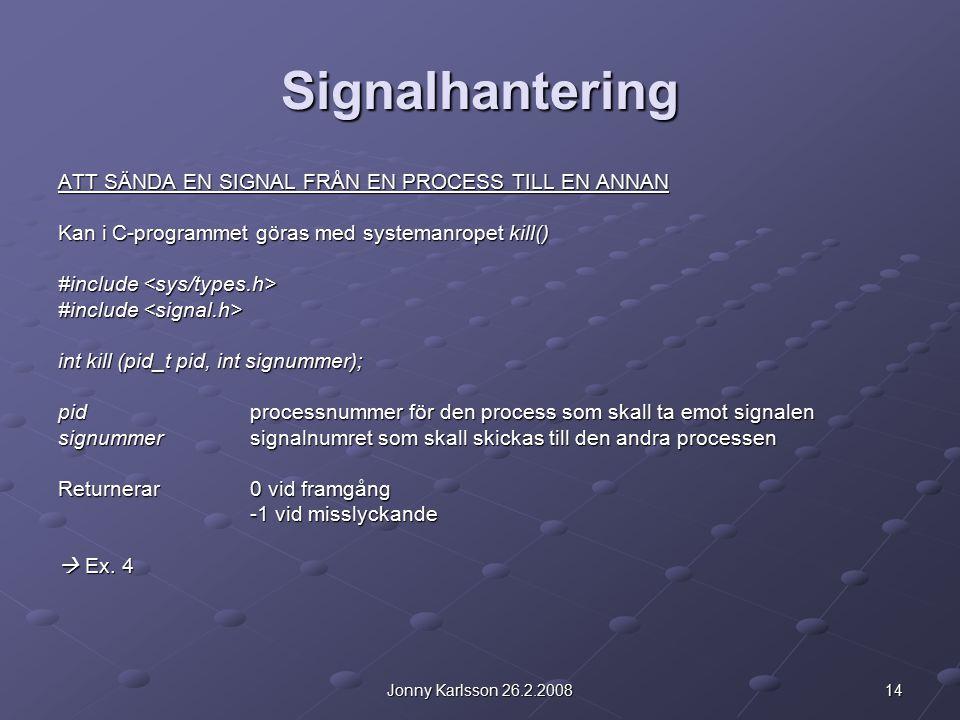14Jonny Karlsson 26.2.2008 Signalhantering ATT SÄNDA EN SIGNAL FRÅN EN PROCESS TILL EN ANNAN Kan i C-programmet göras med systemanropet kill() #include #include int kill (pid_t pid, int signummer); pidprocessnummer för den process som skall ta emot signalen signummersignalnumret som skall skickas till den andra processen Returnerar0 vid framgång -1 vid misslyckande  Ex.