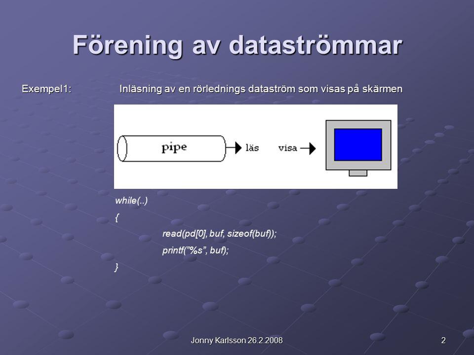 2Jonny Karlsson 26.2.2008 Förening av dataströmmar Exempel1: Inläsning av en rörlednings dataström som visas på skärmen while(..) { read(pd[0], buf, sizeof(buf)); printf( %s , buf); }