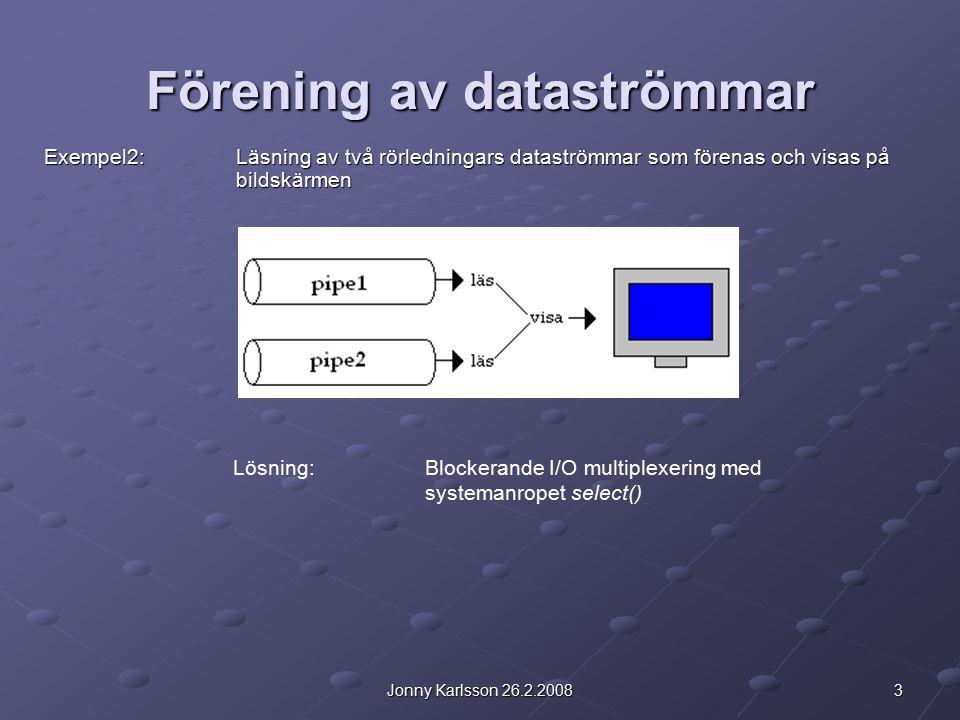 3Jonny Karlsson 26.2.2008 Förening av dataströmmar Exempel2:Läsning av två rörledningars dataströmmar som förenas och visas på bildskärmen Lösning:Blockerande I/O multiplexering med systemanropet select()