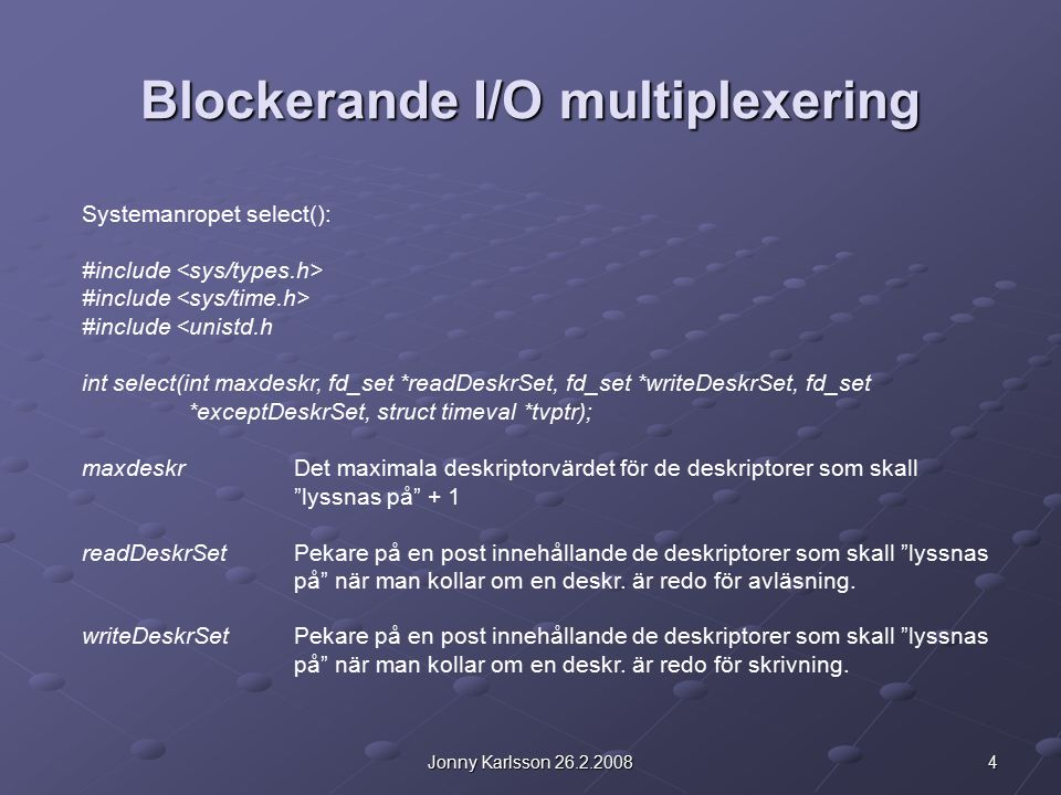 4Jonny Karlsson 26.2.2008 Blockerande I/O multiplexering Systemanropet select(): #include #include <unistd.h int select(int maxdeskr, fd_set *readDeskrSet, fd_set *writeDeskrSet, fd_set *exceptDeskrSet, struct timeval *tvptr); maxdeskrDet maximala deskriptorvärdet för de deskriptorer som skall lyssnas på + 1 readDeskrSetPekare på en post innehållande de deskriptorer som skall lyssnas på när man kollar om en deskr.