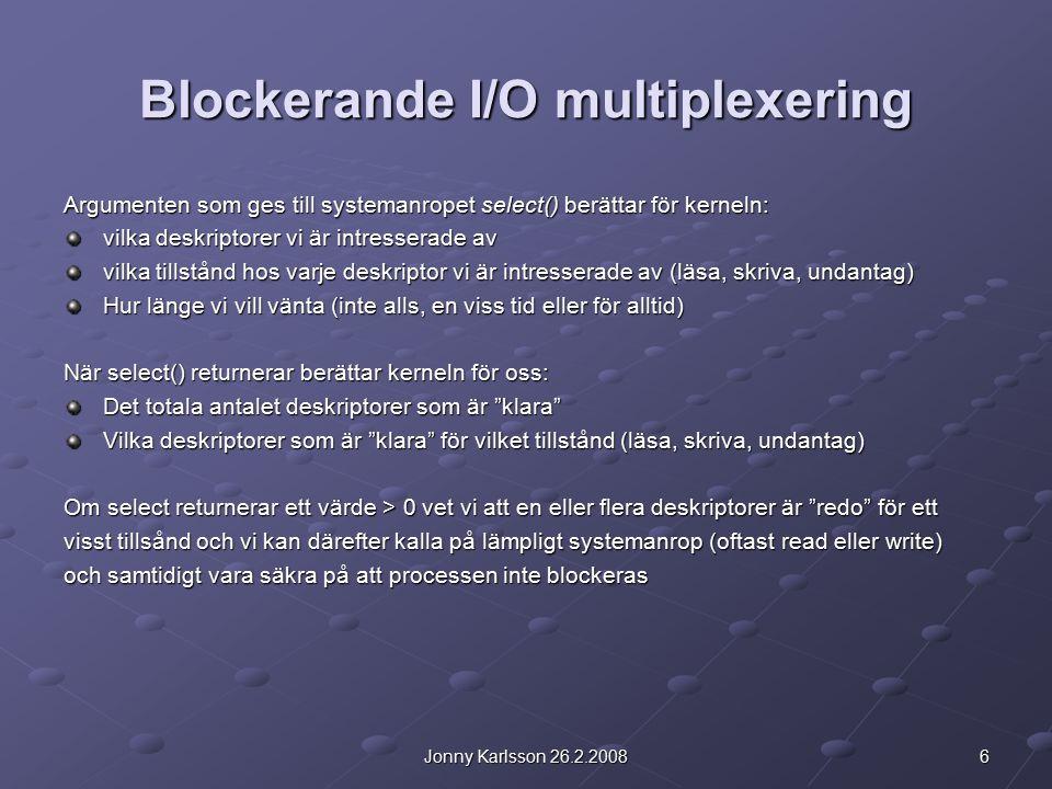 6Jonny Karlsson 26.2.2008 Blockerande I/O multiplexering Argumenten som ges till systemanropet select() berättar för kerneln: vilka deskriptorer vi är intresserade av vilka tillstånd hos varje deskriptor vi är intresserade av (läsa, skriva, undantag) Hur länge vi vill vänta (inte alls, en viss tid eller för alltid) När select() returnerar berättar kerneln för oss: Det totala antalet deskriptorer som är klara Vilka deskriptorer som är klara för vilket tillstånd (läsa, skriva, undantag) Om select returnerar ett värde > 0 vet vi att en eller flera deskriptorer är redo för ett visst tillsånd och vi kan därefter kalla på lämpligt systemanrop (oftast read eller write) och samtidigt vara säkra på att processen inte blockeras