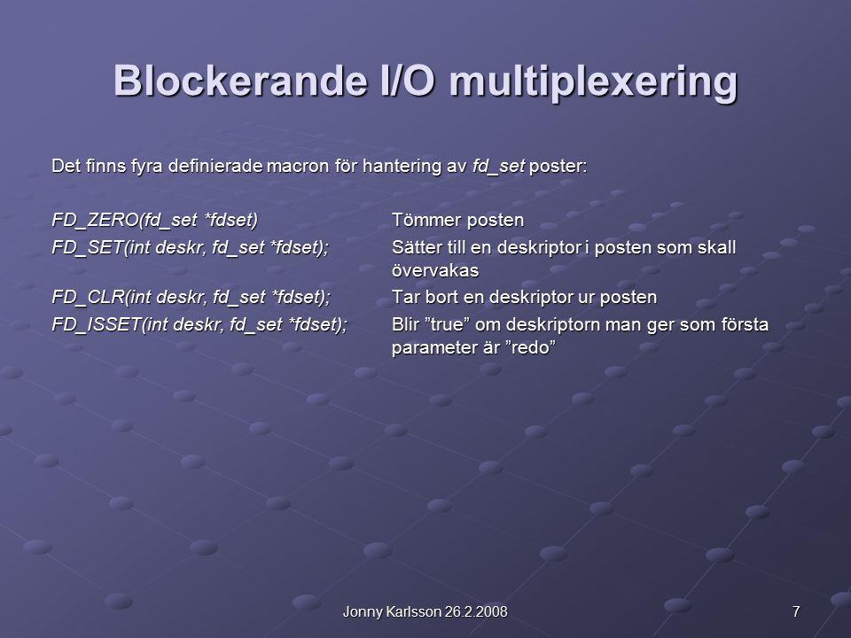 8Jonny Karlsson 26.2.2008 Blockerande I/O multiplexering Principen för användning av fd_set poster och select(): 1.Deklarera deskriptorer och fd_set poster 2.Nolla fd_set posterna med FD_ZERO() 3.Addera alla deskriptorer man vill testa till en fd_set post med FD_SET() 4.Låt select() vänta på aktiva deskriptorer 5.Testa vilken deskriptor som blev klar med FD_ISSET() 6.Läs data från respektive klar deskriptor Första parametern i select() är ett avgränsarvärde som definierar det maximala värdet för en deskriptor som skall övervakas + 1.