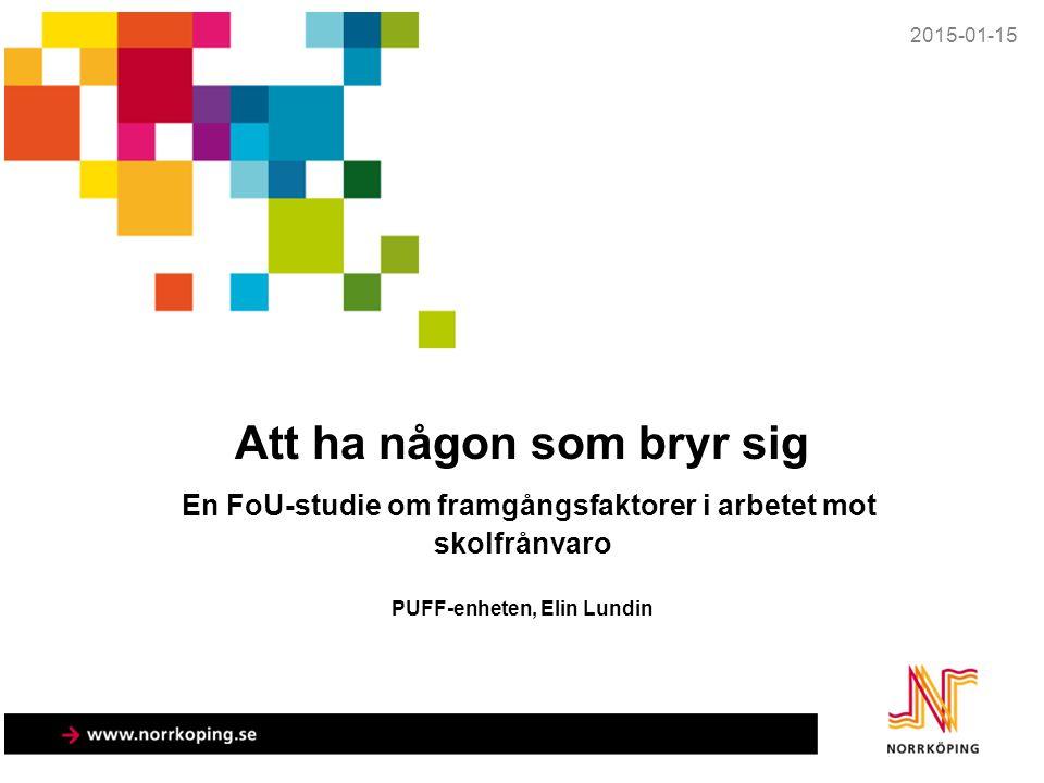 Att ha någon som bryr sig En FoU-studie om framgångsfaktorer i arbetet mot skolfrånvaro PUFF-enheten, Elin Lundin 2015-01-15
