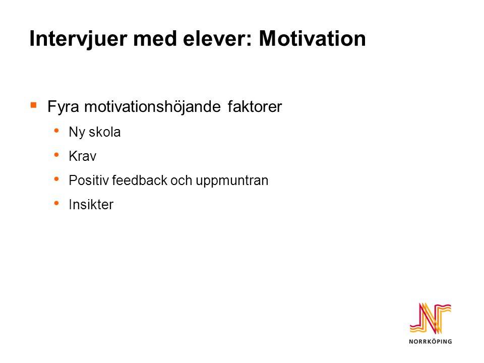 Intervjuer med elever: Motivation  Fyra motivationshöjande faktorer Ny skola Krav Positiv feedback och uppmuntran Insikter