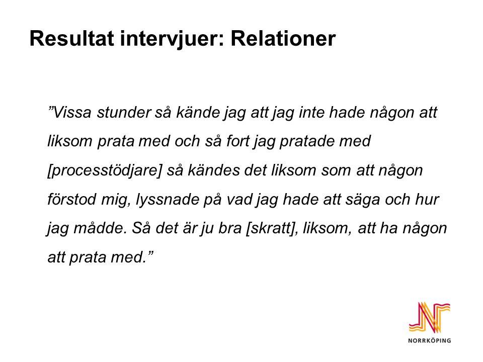 """Resultat intervjuer: Relationer """"Vissa stunder så kände jag att jag inte hade någon att liksom prata med och så fort jag pratade med [processtödjare]"""