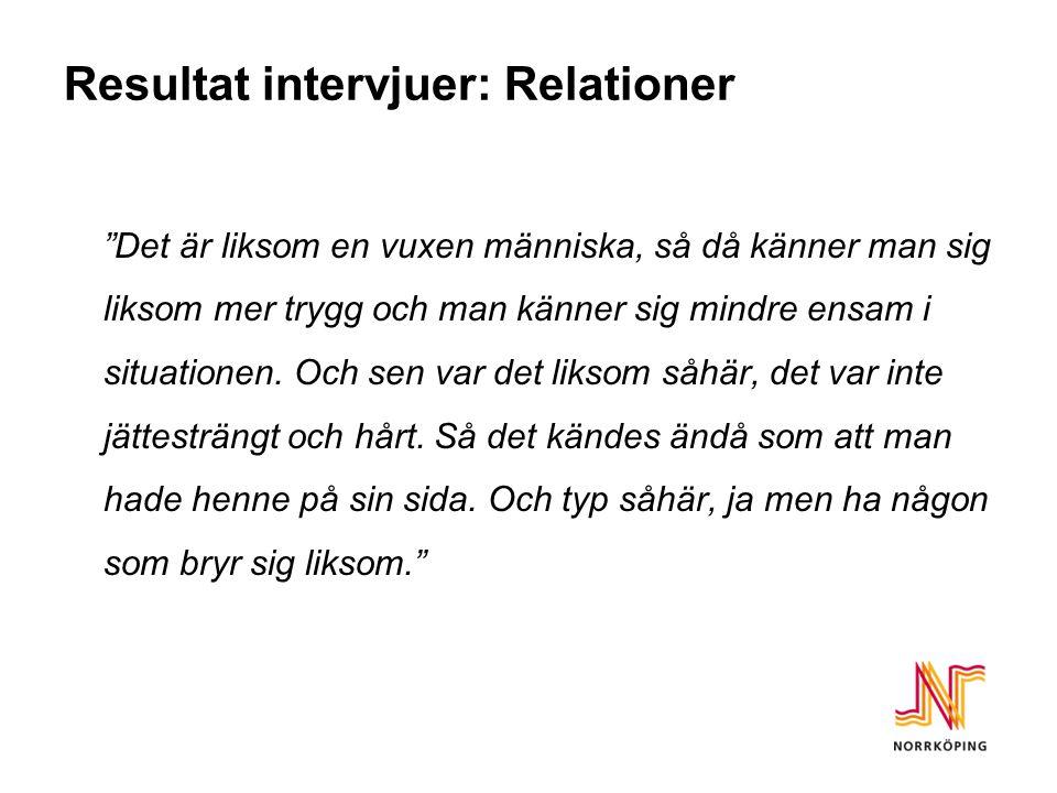 """Resultat intervjuer: Relationer """"Det är liksom en vuxen människa, så då känner man sig liksom mer trygg och man känner sig mindre ensam i situationen."""