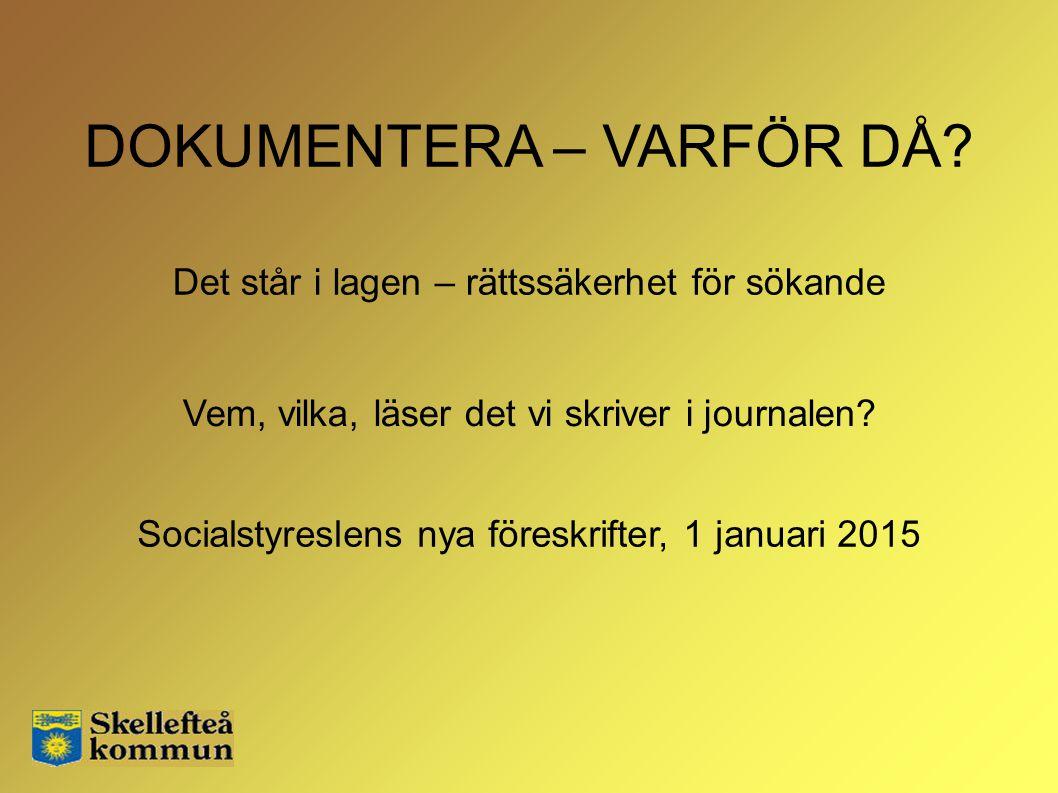 DOKUMENTERA – VARFÖR DÅ? Socialstyreslens nya föreskrifter, 1 januari 2015 Vem, vilka, läser det vi skriver i journalen? Det står i lagen – rättssäker
