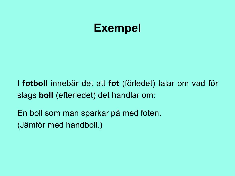 Exempel I fotboll innebär det att fot (förledet) talar om vad för slags boll (efterledet) det handlar om: En boll som man sparkar på med foten. (Jämfö