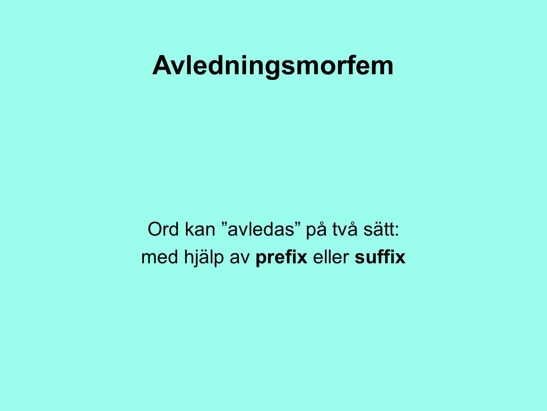 """Avledningsmorfem Ord kan """"avledas"""" på två sätt: med hjälp av prefix eller suffix"""