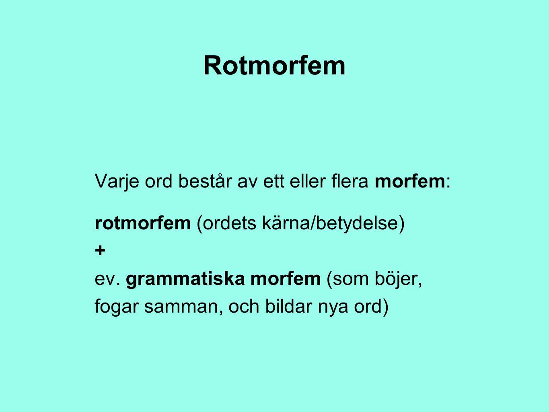 Rotmorfem Varje ord består av ett eller flera morfem: rotmorfem (ordets kärna/betydelse) + ev. grammatiska morfem (som böjer, fogar samman, och bildar