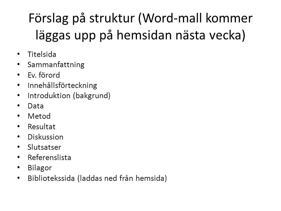 Förslag på struktur (Word-mall kommer läggas upp på hemsidan nästa vecka) Titelsida Sammanfattning Ev. förord Innehållsförteckning Introduktion (bakgr