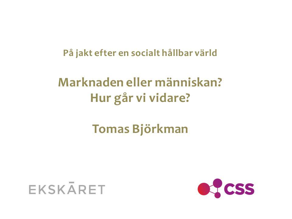 På jakt efter en socialt hållbar värld Marknaden eller människan? Hur går vi vidare? Tomas Björkman