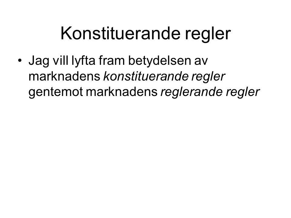 Konstituerande regler Jag vill lyfta fram betydelsen av marknadens konstituerande regler gentemot marknadens reglerande regler