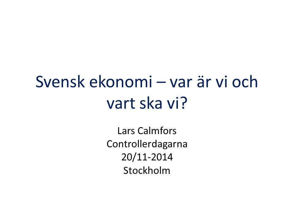 Svensk ekonomi – var är vi och vart ska vi? Lars Calmfors Controllerdagarna 20/11-2014 Stockholm
