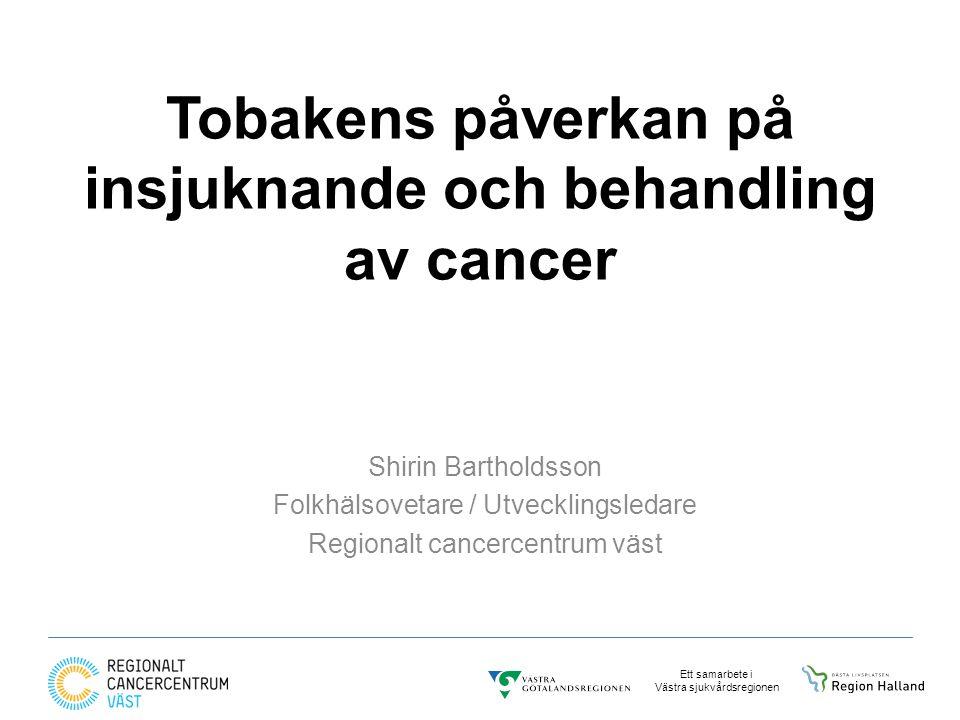 Ett samarbete i Västra sjukvårdsregionen Tobakens påverkan på insjuknande och behandling av cancer Shirin Bartholdsson Folkhälsovetare / Utvecklingsledare Regionalt cancercentrum väst