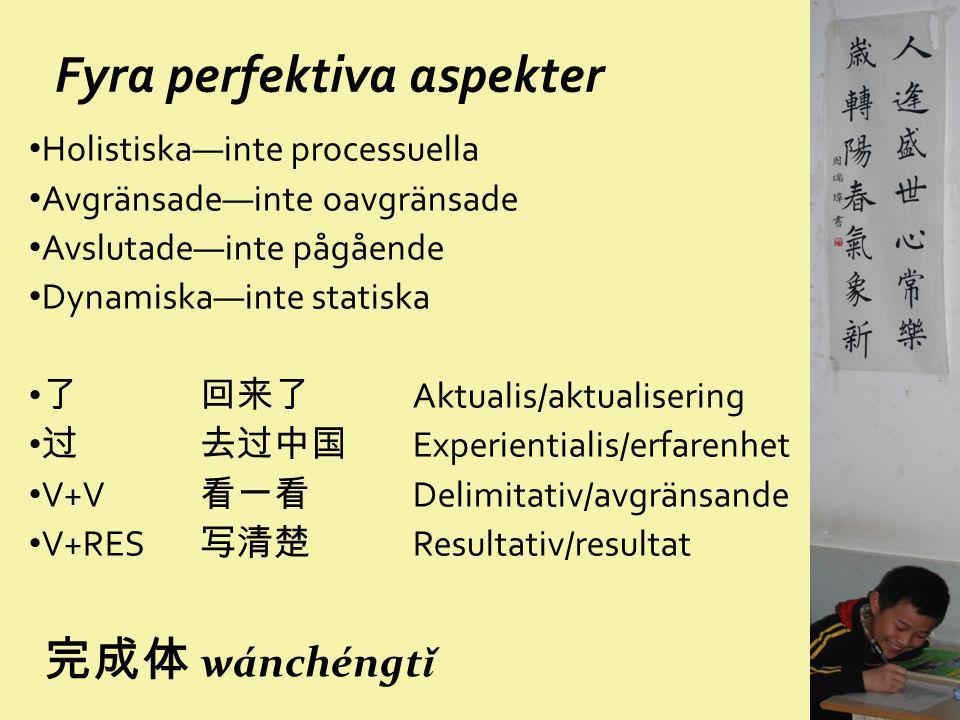 Fyra perfektiva aspekter Holistiska—inte processuella Avgränsade—inte oavgränsade Avslutade—inte pågående Dynamiska—inte statiska 了 回来了 Aktualis/aktua