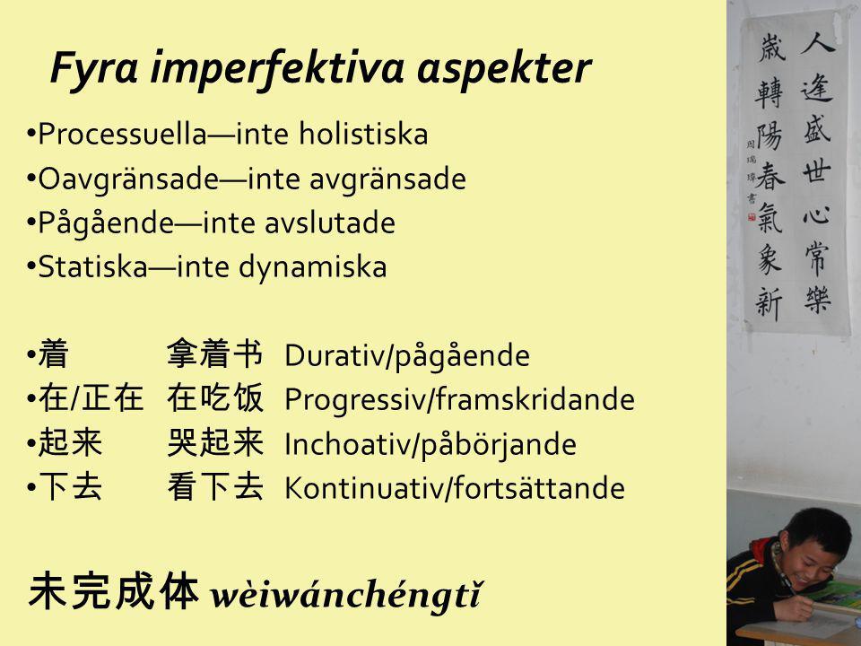 Fyra imperfektiva aspekter Processuella—inte holistiska Oavgränsade—inte avgränsade Pågående—inte avslutade Statiska—inte dynamiska 着 拿着书 Durativ/pågå