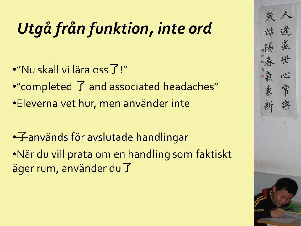 """Utgå från funktion, inte ord """"Nu skall vi lära oss 了 !"""" """"completed 了 and associated headaches"""" Eleverna vet hur, men använder inte 了 används för avslu"""