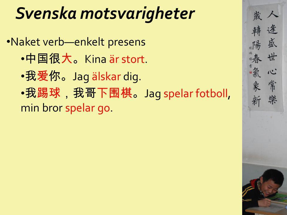 Svenska motsvarigheter Naket verb—enkelt presens 中国很大。 Kina är stort. 我爱你。 Jag älskar dig. 我踢球,我哥下围棋。 Jag spelar fotboll, min bror spelar go.