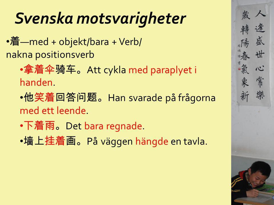 Svenska motsvarigheter 着 —med + objekt/bara + Verb/ nakna positionsverb 拿着伞骑车。 Att cykla med paraplyet i handen. 他笑着回答问题。 Han svarade på frågorna med