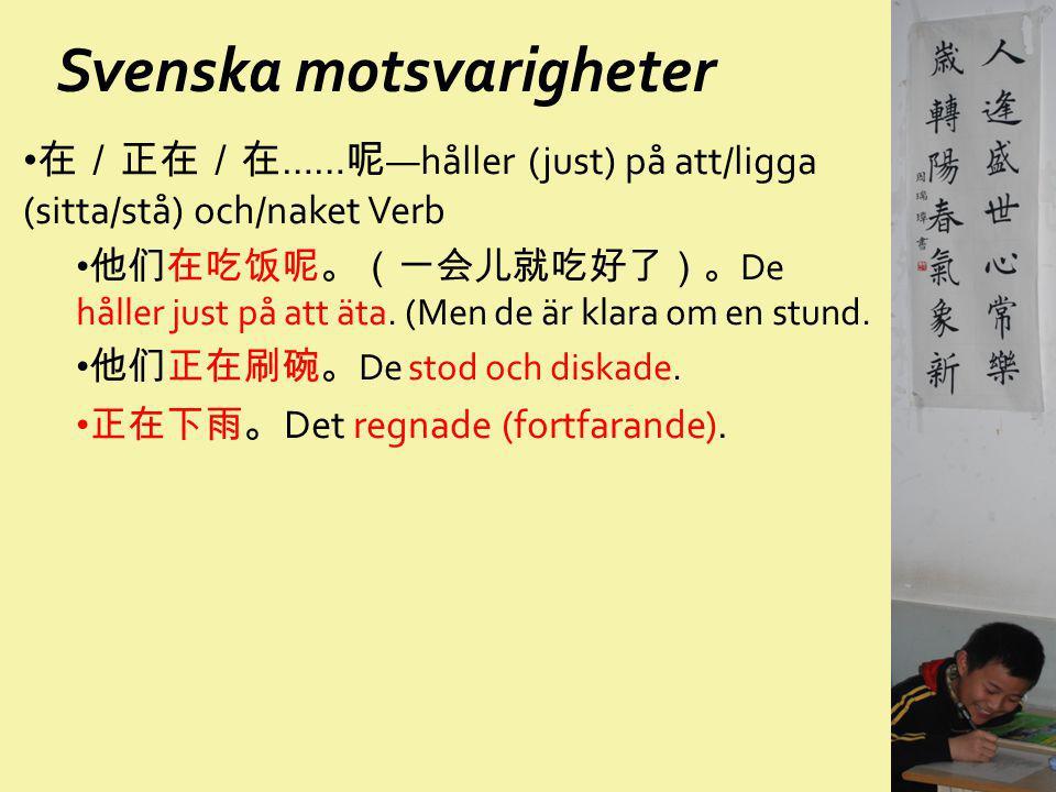 Svenska motsvarigheter 在/正在/在 …… 呢 —håller (just) på att/ligga (sitta/stå) och/naket Verb 他们在吃饭呢。(一会儿就吃好了)。 De håller just på att äta. (Men de är klar