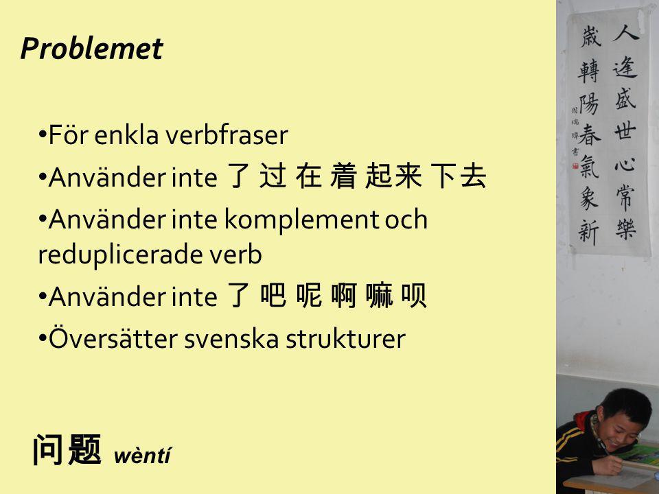 Problemet För enkla verbfraser Använder inte 了 过 在 着 起来 下去 Använder inte komplement och reduplicerade verb Använder inte 了 吧 呢 啊 嘛 呗 Översätter svensk