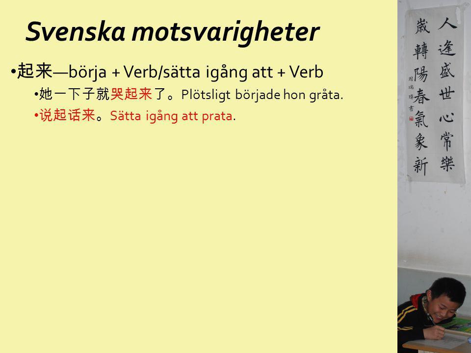 Svenska motsvarigheter 起来 —börja + Verb/sätta igång att + Verb 她一下子就哭起来了。 Plötsligt började hon gråta. 说起话来。 Sätta igång att prata.