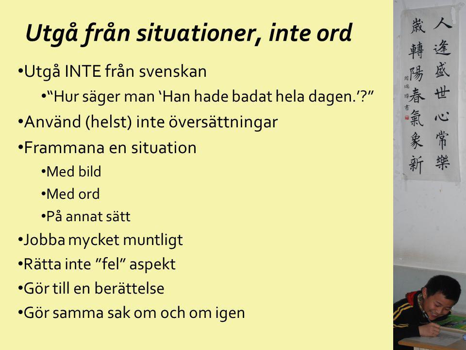 """Utgå från situationer, inte ord Utgå INTE från svenskan """"Hur säger man 'Han hade badat hela dagen.'?"""" Använd (helst) inte översättningar Frammana en s"""