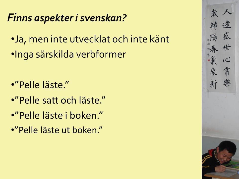 """Fi nns aspekter i svenskan? Ja, men inte utvecklat och inte känt Inga särskilda verbformer """"Pelle läste."""" """"Pelle satt och läste."""" """"Pelle läste i boken"""