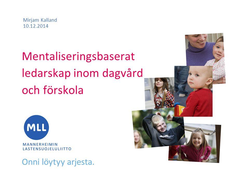 Mentaliseringsbaserat ledarskap inom dagvård och förskola Mirjam Kalland 10.12.2014