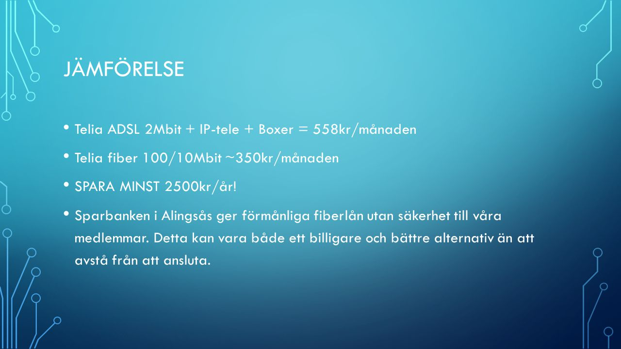 JÄMFÖRELSE Telia ADSL 2Mbit + IP-tele + Boxer = 558kr/månaden Telia fiber 100/10Mbit ~350kr/månaden SPARA MINST 2500kr/år.
