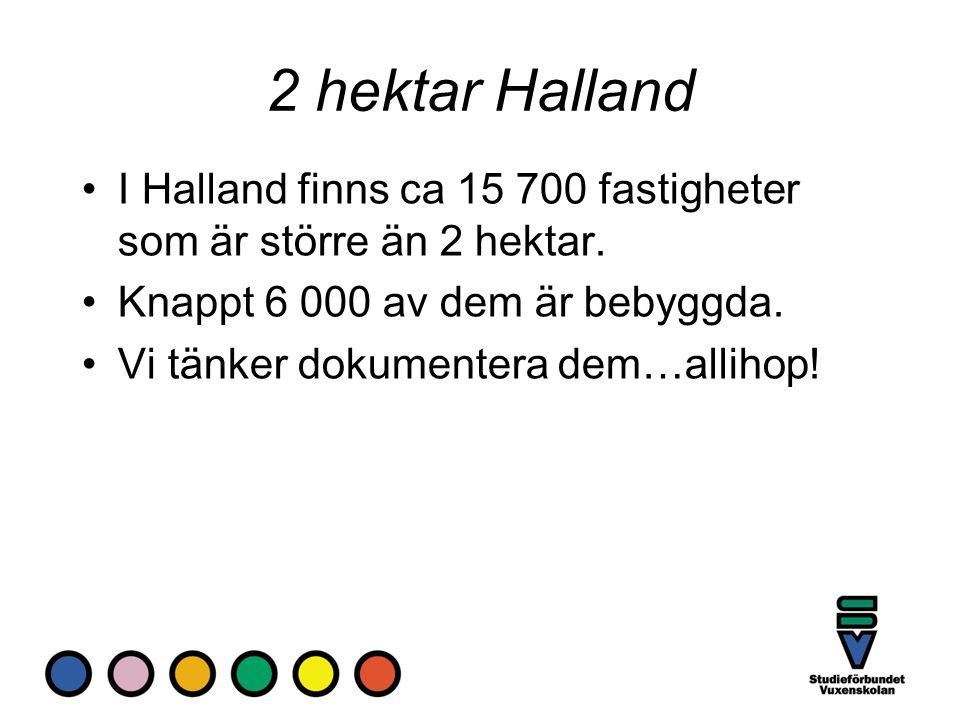 2 hektar Halland I Halland finns ca 15 700 fastigheter som är större än 2 hektar. Knappt 6 000 av dem är bebyggda. Vi tänker dokumentera dem…allihop!