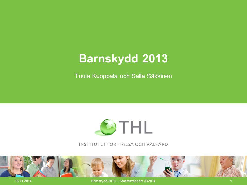 13.11.2014Barnskydd 2013 – Statistikrapport 26/20141 Barnskydd 2013 Tuula Kuoppala och Salla Säkkinen