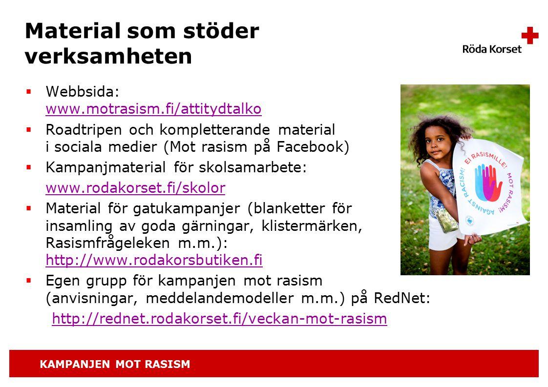 KAMPANJEN MOT RASISM Material som stöder verksamheten  Webbsida: www.motrasism.fi/attitydtalko www.motrasism.fi/attitydtalko  Roadtripen och kompletterande material i sociala medier (Mot rasism på Facebook)  Kampanjmaterial för skolsamarbete: www.rodakorset.fi/skolor  Material för gatukampanjer (blanketter för insamling av goda gärningar, klistermärken, Rasismfrågeleken m.m.): http://www.rodakorsbutiken.fi http://www.rodakorsbutiken.fi  Egen grupp för kampanjen mot rasism (anvisningar, meddelandemodeller m.m.) på RedNet: http://rednet.rodakorset.fi/veckan-mot-rasism