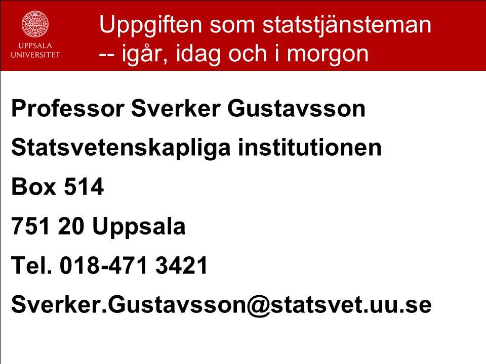 Uppgiften som statstjänsteman -- igår, idag och i morgon Professor Sverker Gustavsson Statsvetenskapliga institutionen Box 514 751 20 Uppsala Tel.