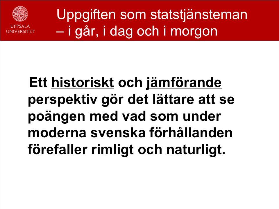 Uppgiften som statstjänsteman – i går, i dag och i morgon Ett historiskt och jämförande perspektiv gör det lättare att se poängen med vad som under moderna svenska förhållanden förefaller rimligt och naturligt.