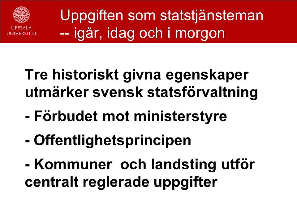 Uppgiften som statstjänsteman -- igår, idag och i morgon Tre historiskt givna egenskaper utmärker svensk statsförvaltning - Förbudet mot ministerstyre - Offentlighetsprincipen - Kommuner och landsting utför centralt reglerade uppgifter