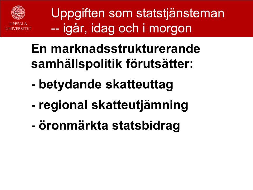 Uppgiften som statstjänsteman -- igår, idag och i morgon En marknadsstrukturerande samhällspolitik förutsätter: - betydande skatteuttag - regional skatteutjämning - öronmärkta statsbidrag