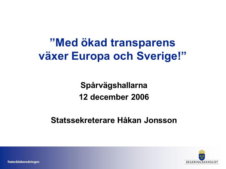 Statsrådsberedningen Med ökad transparens växer Europa och Sverige! Spårvägshallarna 12 december 2006 Statssekreterare Håkan Jonsson