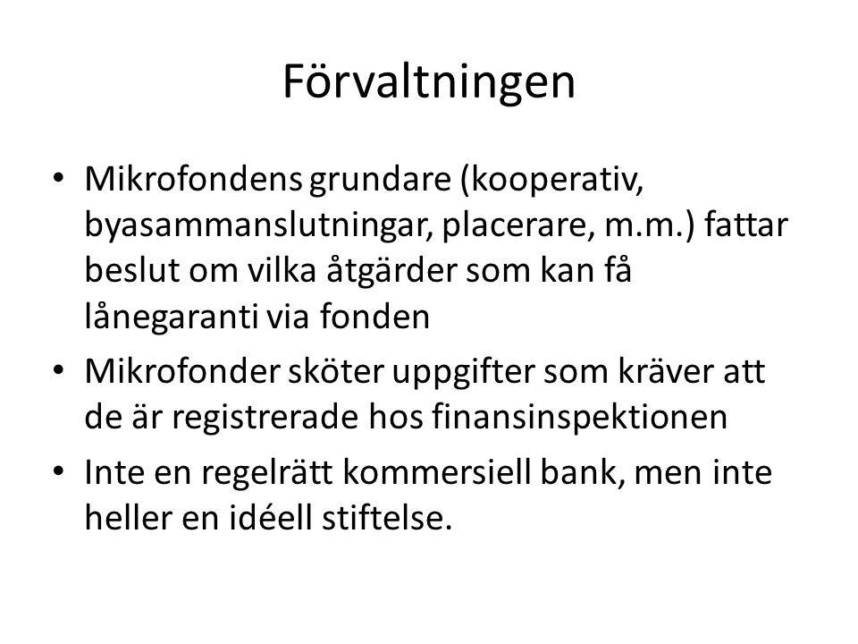 Förvaltningen Mikrofondens grundare (kooperativ, byasammanslutningar, placerare, m.m.) fattar beslut om vilka åtgärder som kan få lånegaranti via fonden Mikrofonder sköter uppgifter som kräver att de är registrerade hos finansinspektionen Inte en regelrätt kommersiell bank, men inte heller en idéell stiftelse.