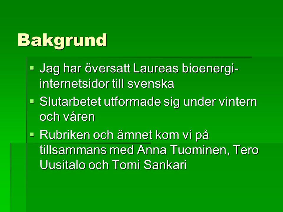 Bakgrund  Jag har översatt Laureas bioenergi- internetsidor till svenska  Slutarbetet utformade sig under vintern och våren  Rubriken och ämnet kom vi på tillsammans med Anna Tuominen, Tero Uusitalo och Tomi Sankari