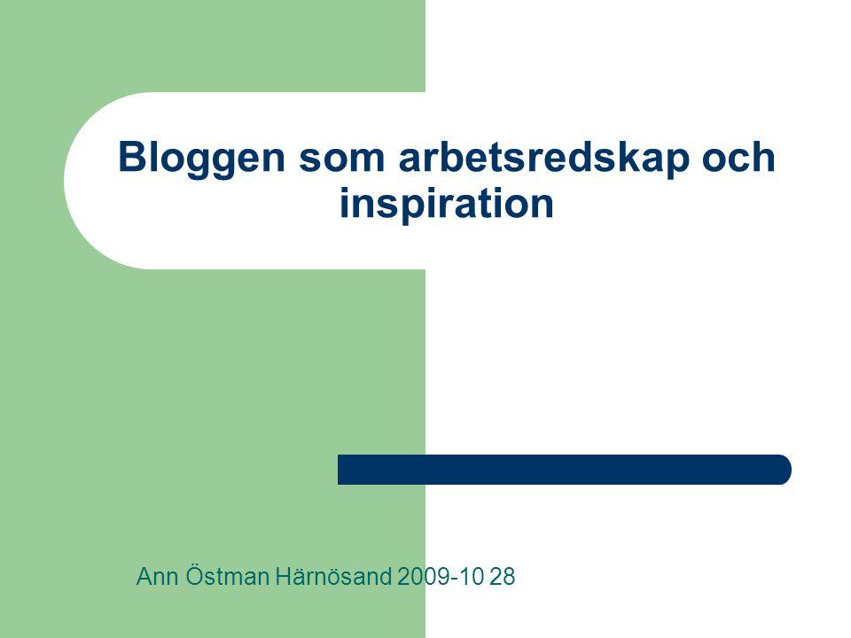 Bloggen som arbetsredskap och inspiration Ann Östman Härnösand 2009-10 28