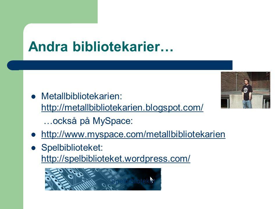 Andra bibliotekarier… Metallbibliotekarien: http://metallbibliotekarien.blogspot.com/ http://metallbibliotekarien.blogspot.com/ …också på MySpace: http://www.myspace.com/metallbibliotekarien Spelbiblioteket: http://spelbiblioteket.wordpress.com/ http://spelbiblioteket.wordpress.com/ Spelbiblioteket