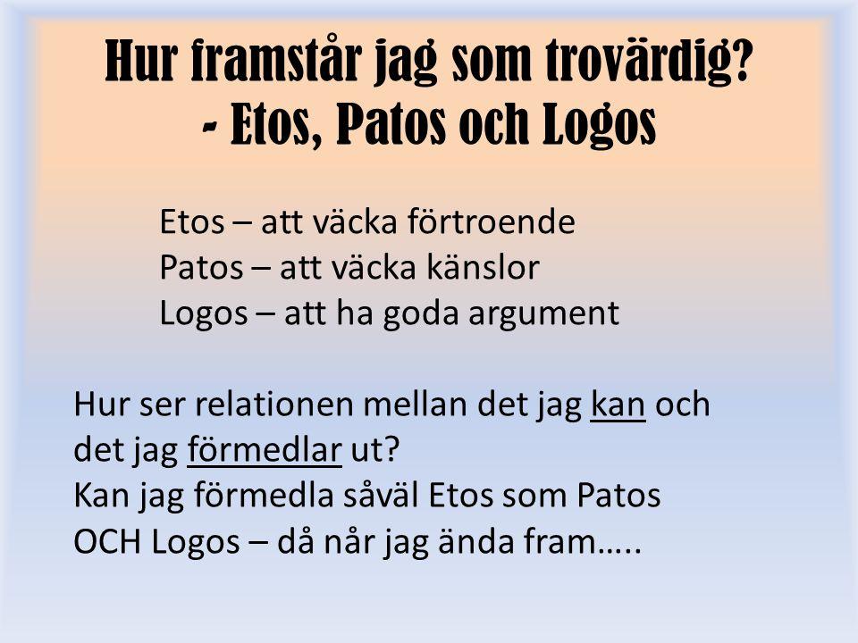 Hur framstår jag som trovärdig? - Etos, Patos och Logos Hur ser relationen mellan det jag kan och det jag förmedlar ut? Kan jag förmedla såväl Etos so
