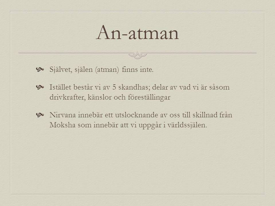 An-atman  Självet, själen (atman) finns inte.  Istället består vi av 5 skandhas; delar av vad vi är såsom drivkrafter, känslor och föreställingar 